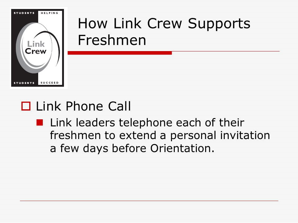  Link Phone Call Link leaders telephone each of their freshmen to extend a personal invitation a few days before Orientation. How Link Crew Supports