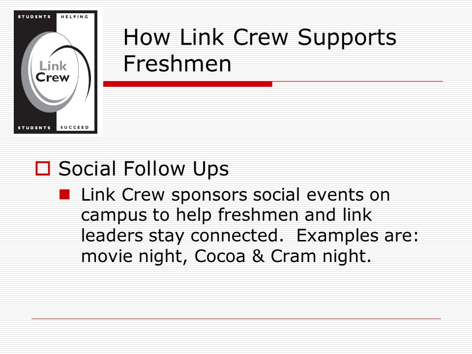  Social Follow Ups Link Crew sponsors social events on campus to help freshmen and link leaders stay connected. Examples are: movie night, Cocoa & Cr