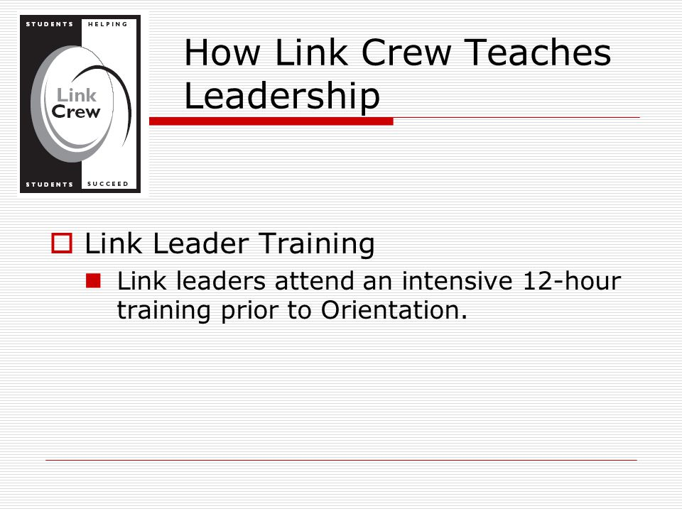 How Link Crew Teaches Leadership  Link Leader Training Link leaders attend an intensive 12-hour training prior to Orientation.