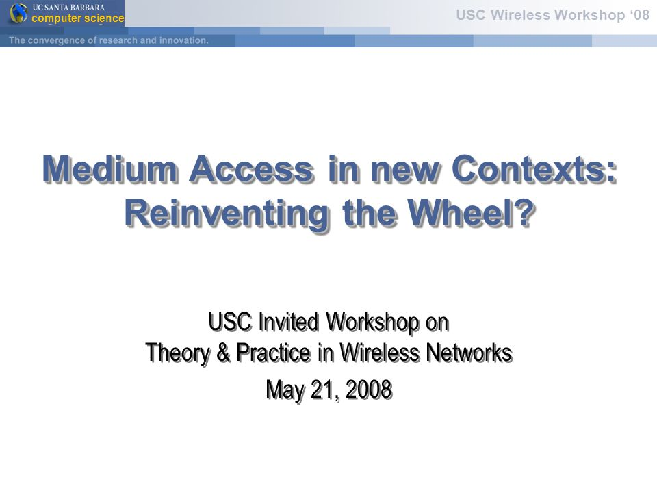 computer science USC Wireless Workshop '08 Medium Access in new Contexts: Reinventing the Wheel.