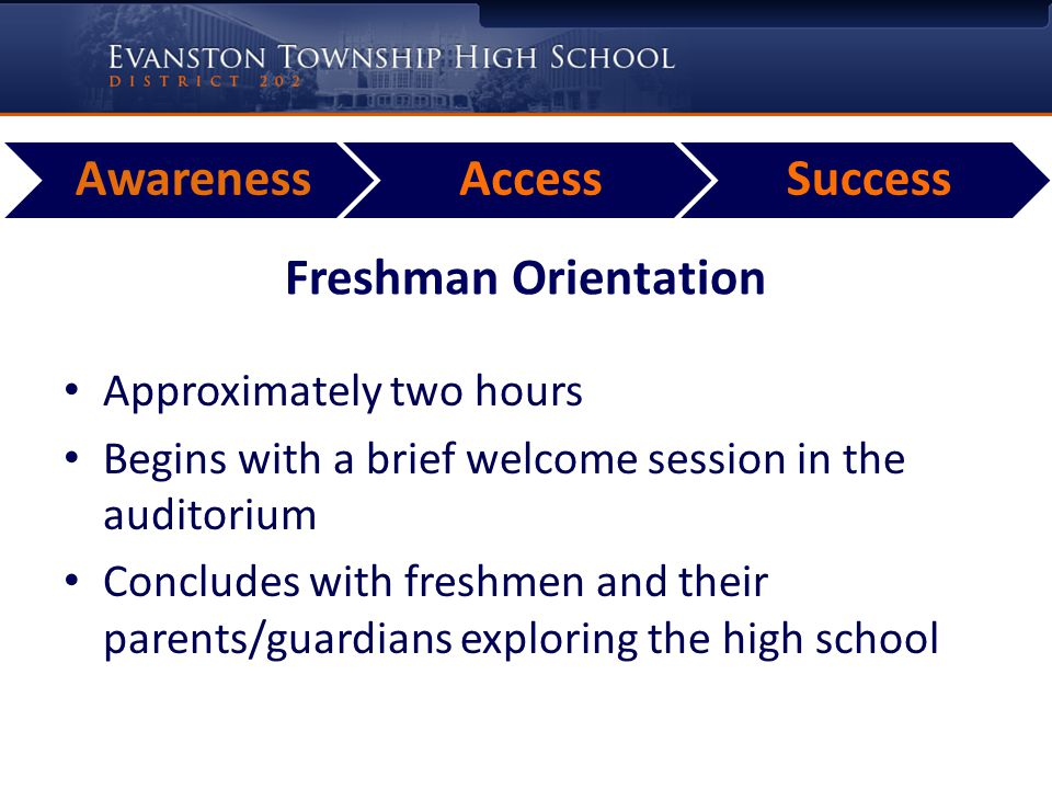 AwarenessAccessSuccess Freshman Orientation Approximately two hours Begins with a brief welcome session in the auditorium Concludes with freshmen and