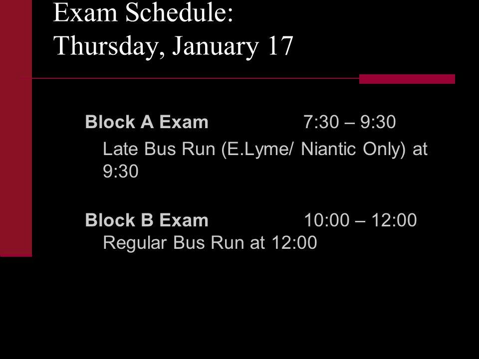 Exam Schedule: Thursday, January 17 Block A Exam7:30 – 9:30 Late Bus Run (E.Lyme/ Niantic Only) at 9:30 Block B Exam10:00 – 12:00 Regular Bus Run at 12:00