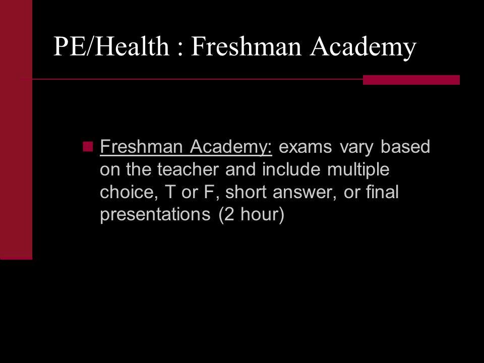 PE/Health : Freshman Academy Freshman Academy: exams vary based on the teacher and include multiple choice, T or F, short answer, or final presentations (2 hour)