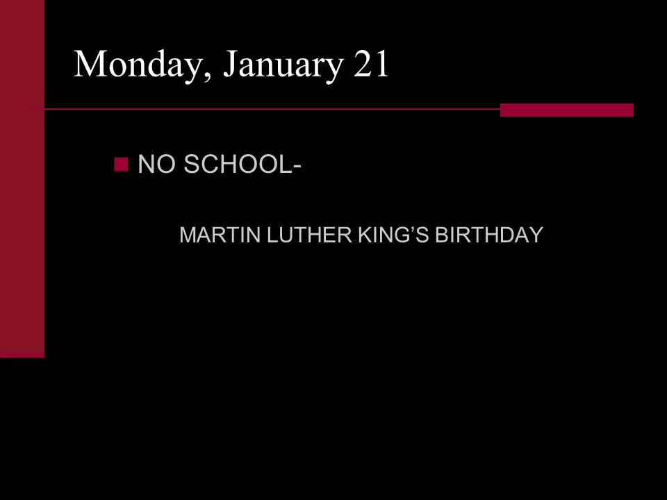 Monday, January 21 NO SCHOOL- MARTIN LUTHER KING'S BIRTHDAY