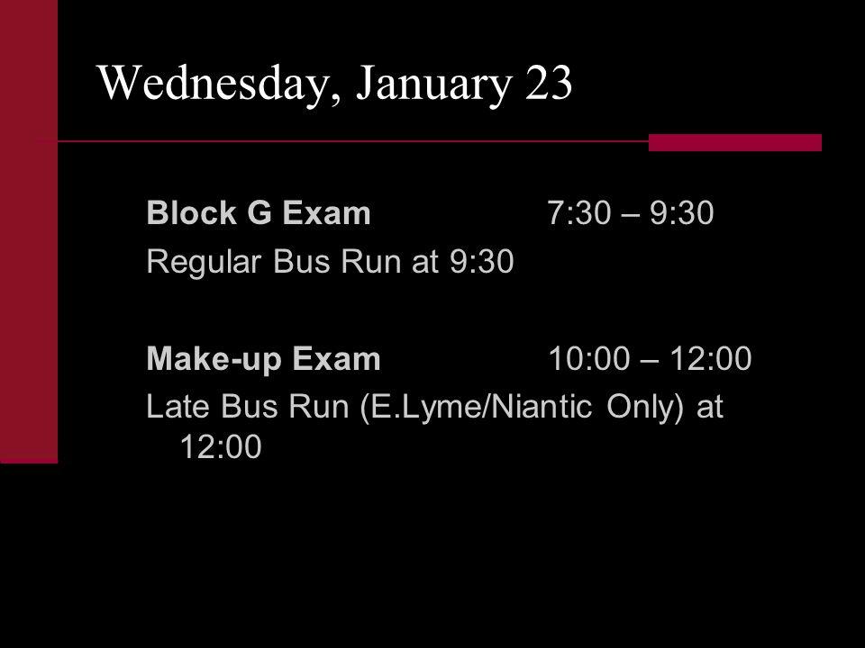 Wednesday, January 23 Block G Exam7:30 – 9:30 Regular Bus Run at 9:30 Make-up Exam10:00 – 12:00 Late Bus Run (E.Lyme/Niantic Only) at 12:00