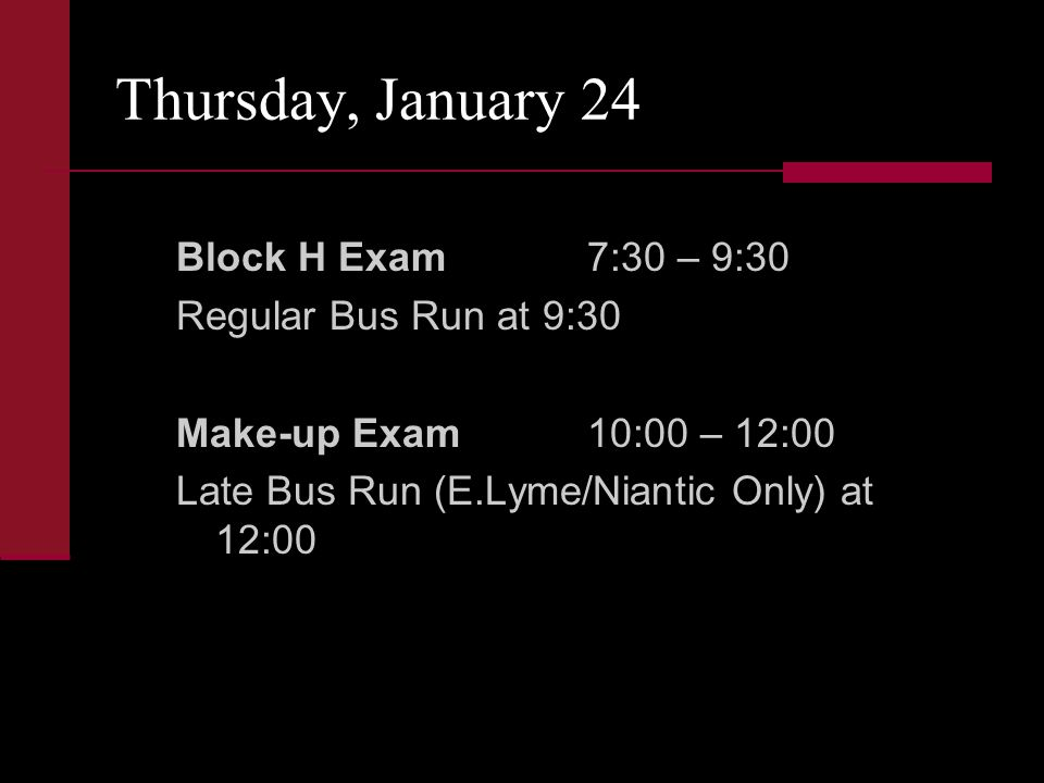 Thursday, January 24 Block H Exam7:30 – 9:30 Regular Bus Run at 9:30 Make-up Exam10:00 – 12:00 Late Bus Run (E.Lyme/Niantic Only) at 12:00