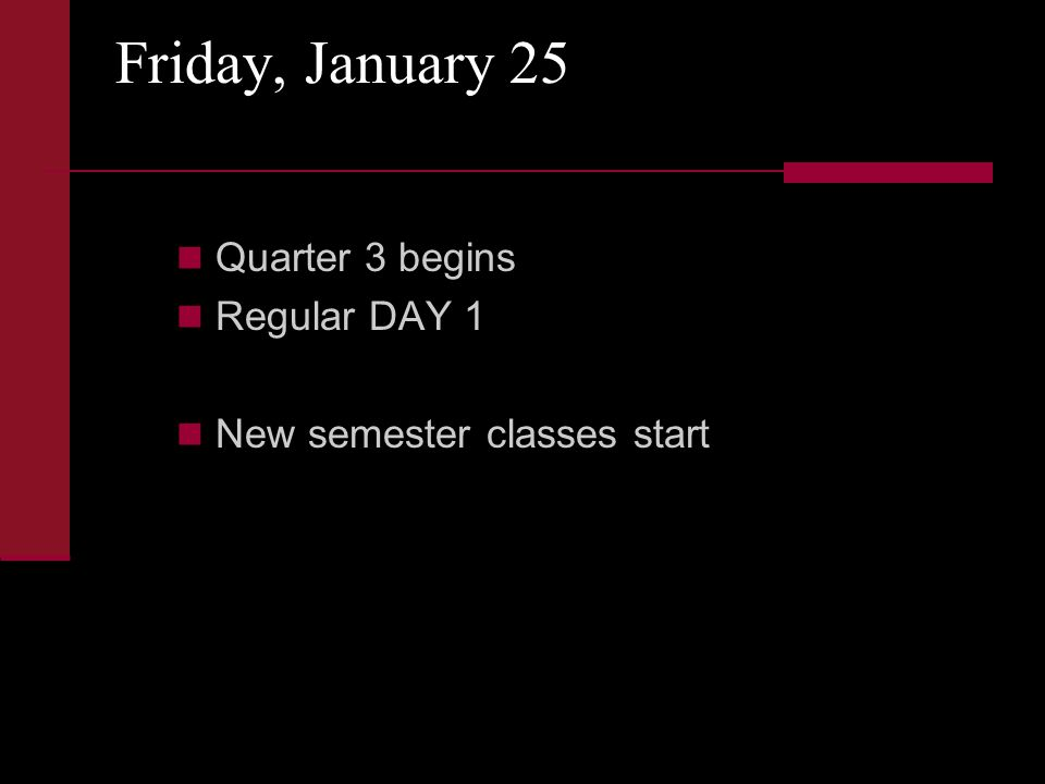 Friday, January 25 Quarter 3 begins Regular DAY 1 New semester classes start