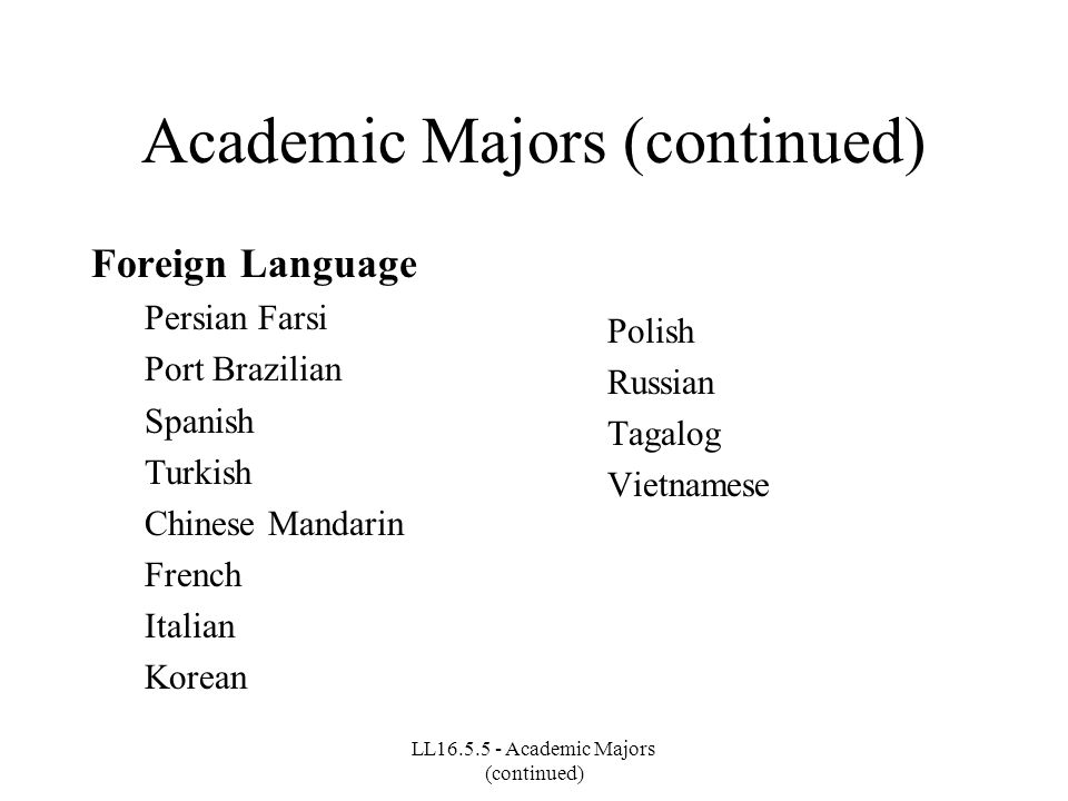 LL16.5.5 - Academic Majors (continued) Academic Majors (continued) Foreign Language Persian Farsi Port Brazilian Spanish Turkish Chinese Mandarin Fren