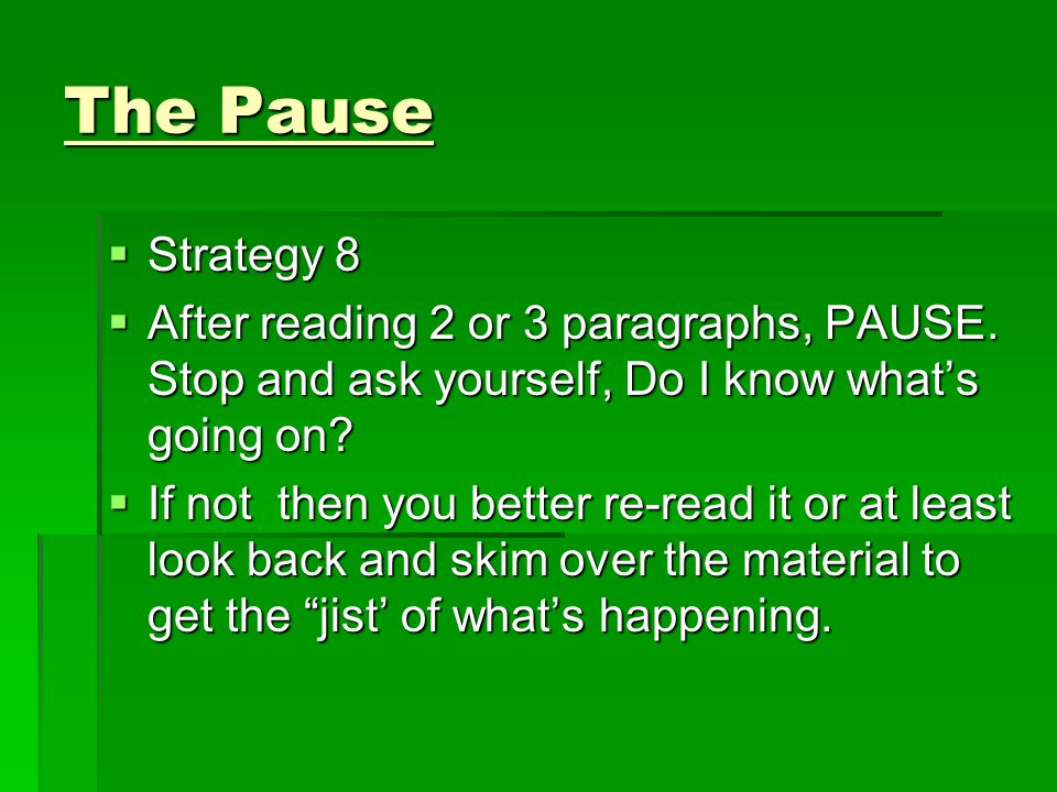 The Pause  Strategy 8  After reading 2 or 3 paragraphs, PAUSE. Stop and ask yourself, Do I know what's going on?  If not then you better re-read it