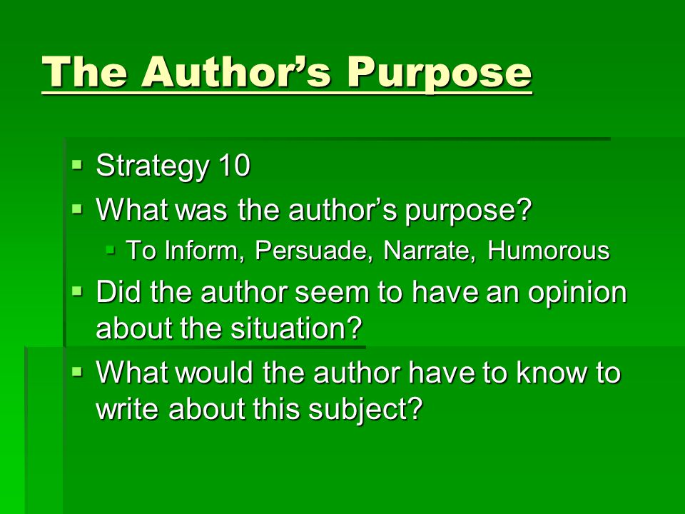 The Author's Purpose  Strategy 10  What was the author's purpose?  To Inform, Persuade, Narrate, Humorous  Did the author seem to have an opinion
