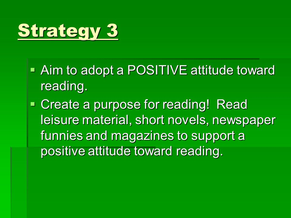 Strategy 3  Aim to adopt a POSITIVE attitude toward reading.  Create a purpose for reading! Read leisure material, short novels, newspaper funnies a