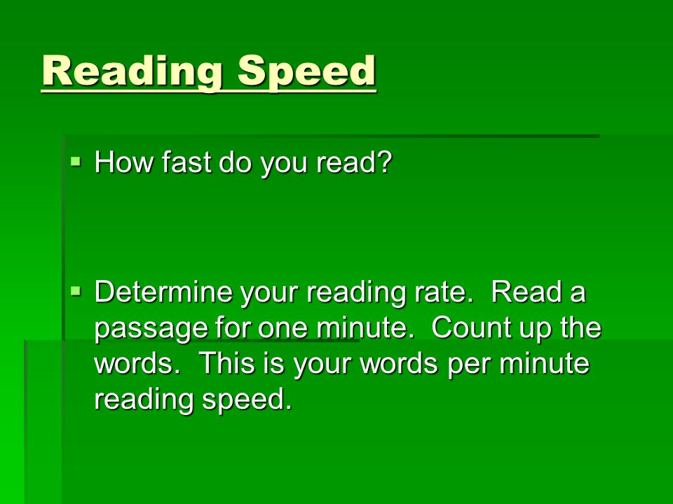 Reading Speed  How fast do you read?  Determine your reading rate. Read a passage for one minute. Count up the words. This is your words per minute