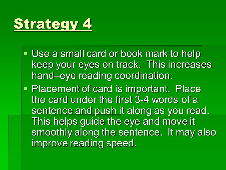 Strategy 4  Use a small card or book mark to help keep your eyes on track. This increases hand–eye reading coordination.  Placement of card is impor