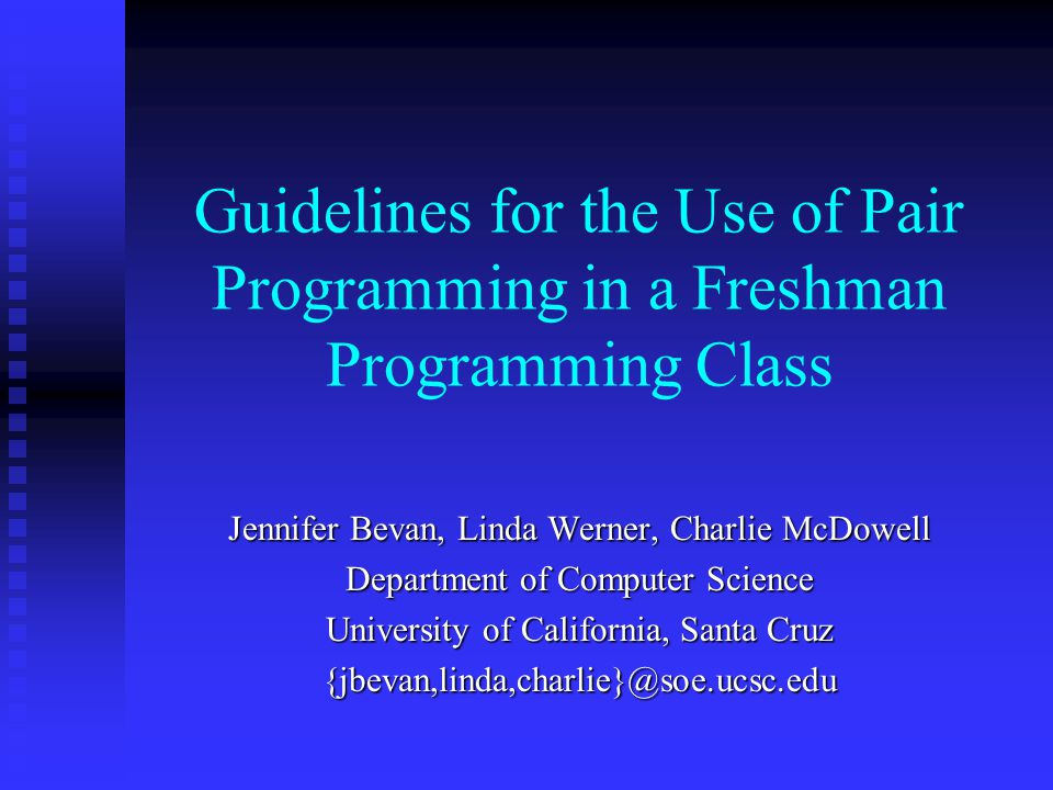 Guidelines for the Use of Pair Programming in a Freshman Programming Class Jennifer Bevan, Linda Werner, Charlie McDowell Department of Computer Science University of California, Santa Cruz {jbevan,linda,charlie}@soe.ucsc.edu