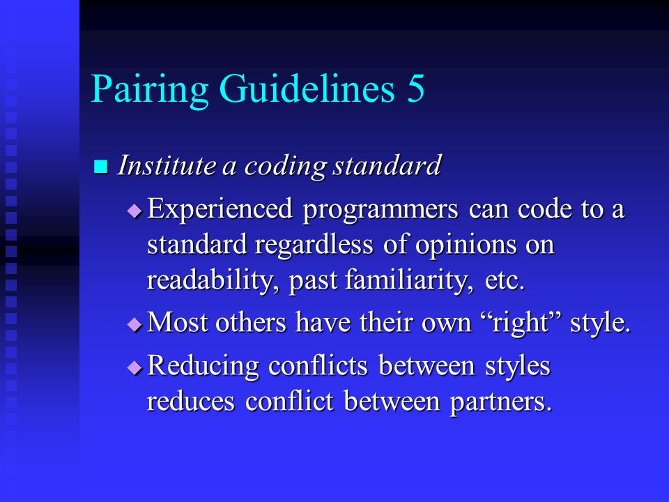 Pairing Guidelines 5 Institute a coding standard Institute a coding standard  Experienced programmers can code to a standard regardless of opinions o