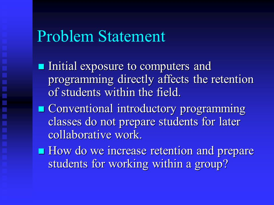 Problem Statement Initial exposure to computers and programming directly affects the retention of students within the field.