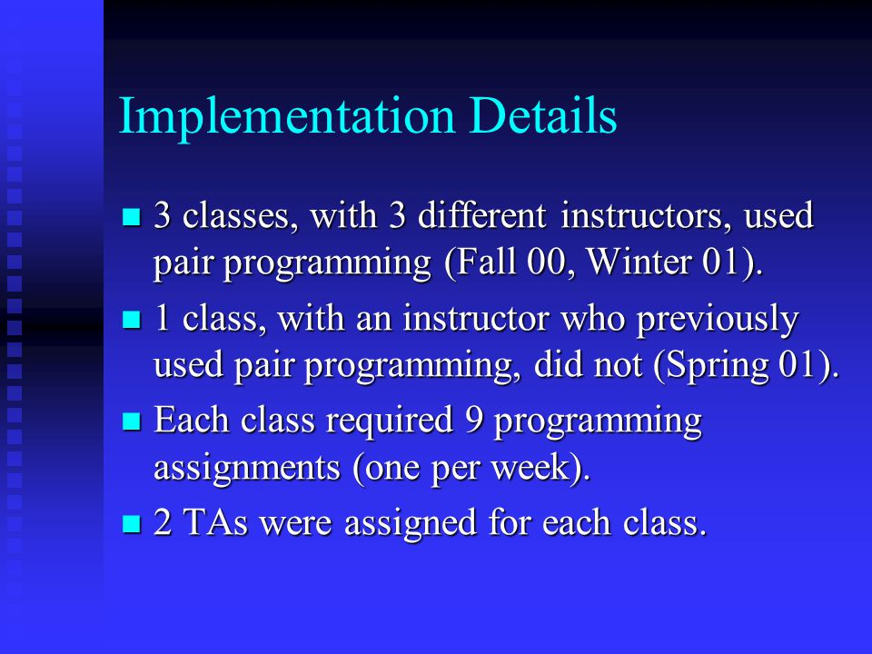 Implementation Details 3 classes, with 3 different instructors, used pair programming (Fall 00, Winter 01).