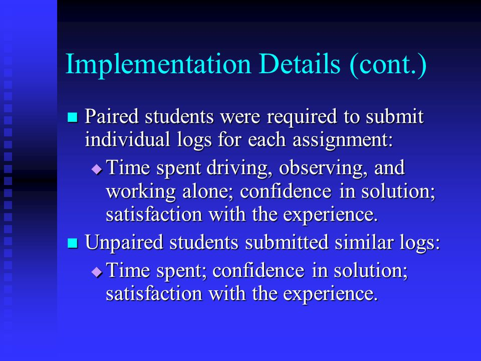 Implementation Details (cont.) Paired students were required to submit individual logs for each assignment: Paired students were required to submit individual logs for each assignment:  Time spent driving, observing, and working alone; confidence in solution; satisfaction with the experience.