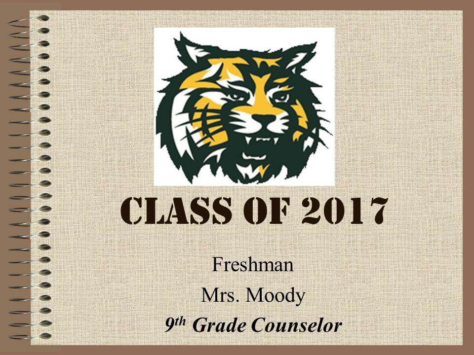 CLASS OF 2017 Freshman Mrs. Moody 9 th Grade Counselor