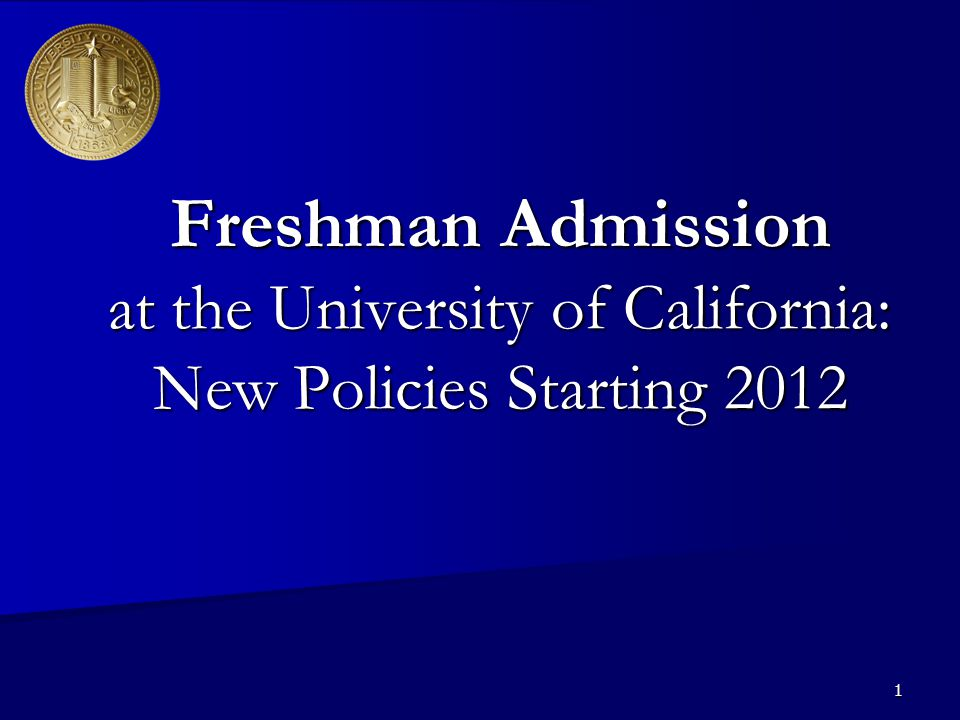 1 Freshman Admission at the University of California: New Policies Starting 2012