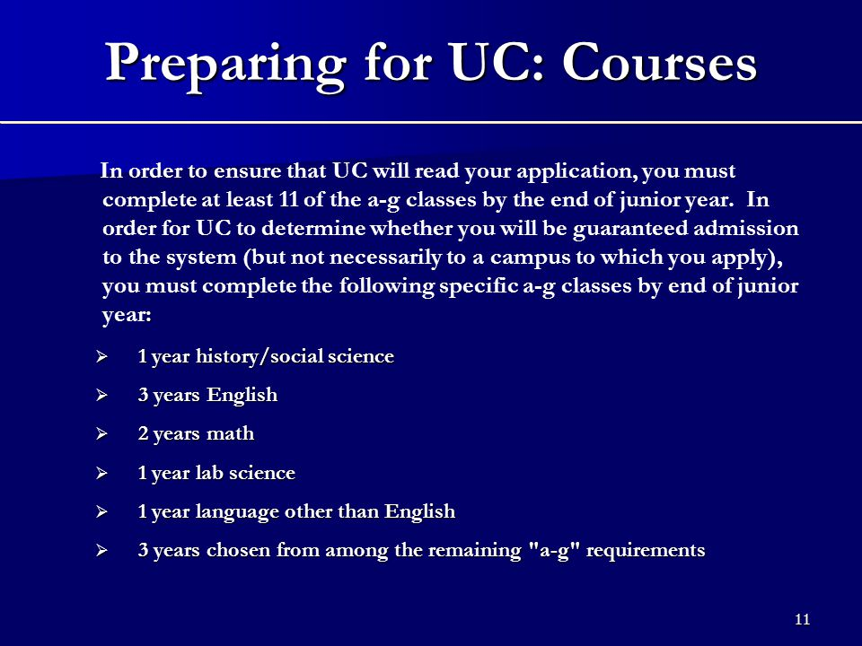 11 Preparing for UC: Courses : In order to ensure that UC will read your application, you must complete at least 11 of the a-g classes by the end of junior year.