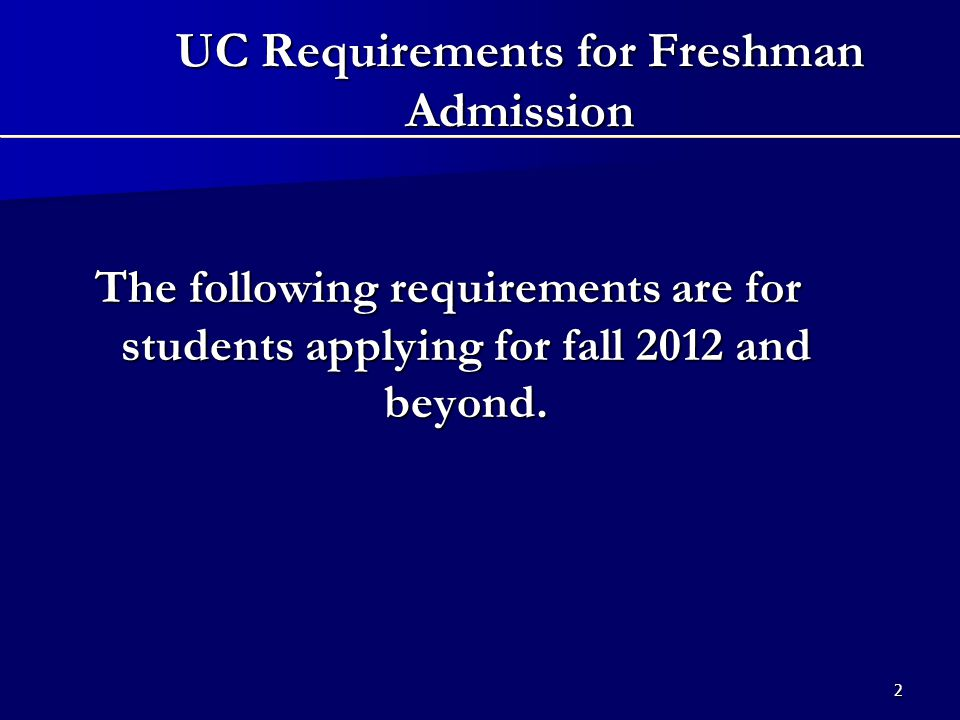 UC Requirements for Freshman Admission, Starting 2012 If you meet the following requirements, your application will receive a comprehensive review at each campus to which you apply:   Complete at least 11 a-g courses by the end of your junior year with a minimum grade of C in each (you'll need at least 15 courses by graduation)   Earn a 3.0 GPA (with a maximum of 8 honors points)   Take the ACT with Writing or SAT Reasoning Test