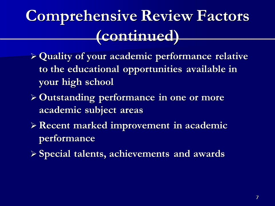 7 Comprehensive Review Factors (continued)  Quality of your academic performance relative to the educational opportunities available in your high school  Outstanding performance in one or more academic subject areas  Recent marked improvement in academic performance  Special talents, achievements and awards