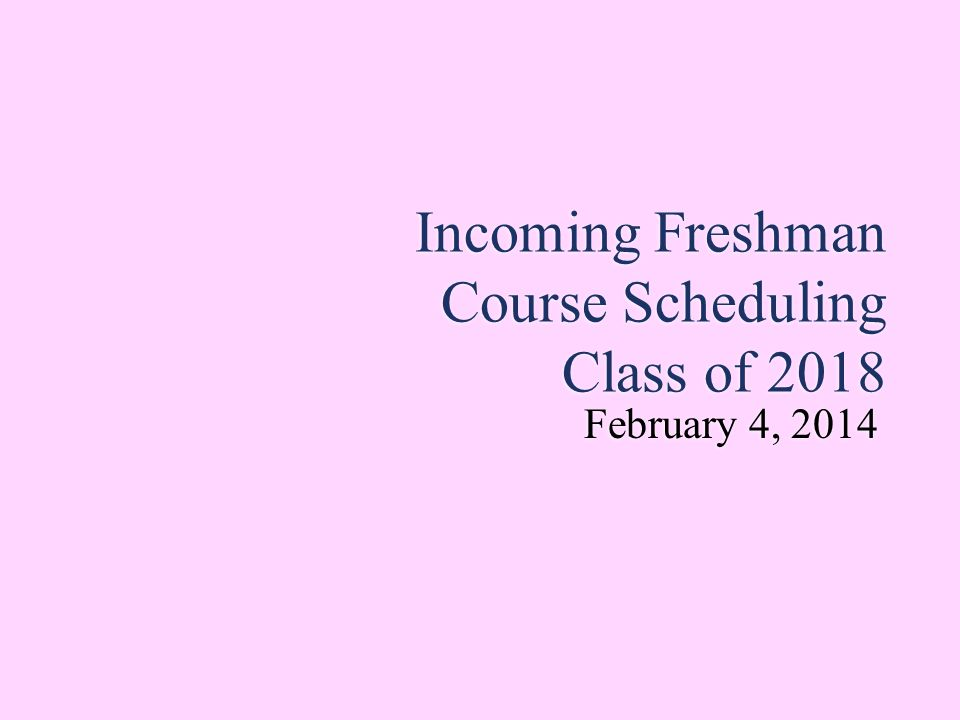 Incoming Freshman Course Scheduling Class of 2018 February 4, 2014 February 4, 2014
