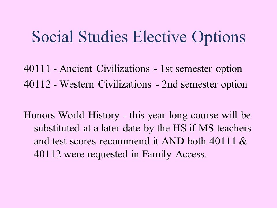 Social Studies Elective Options 40111 - Ancient Civilizations - 1st semester option 40112 - Western Civilizations - 2nd semester option Honors World History - this year long course will be substituted at a later date by the HS if MS teachers and test scores recommend it AND both 40111 & 40112 were requested in Family Access.