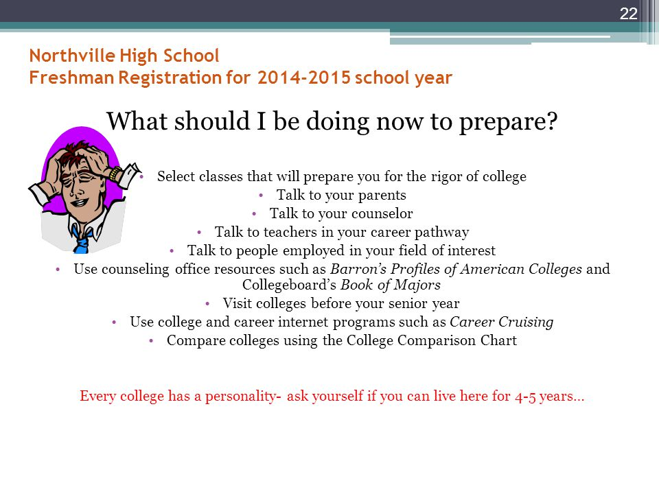 Northville High School Freshman Registration for 2014-2015 school year GPA Activities, majors, programs, and athletics Cost Location The rigor of your high school classes Standardized test scores (ACT and/or SAT) Support Services 21 What factors determine where I can attend college.