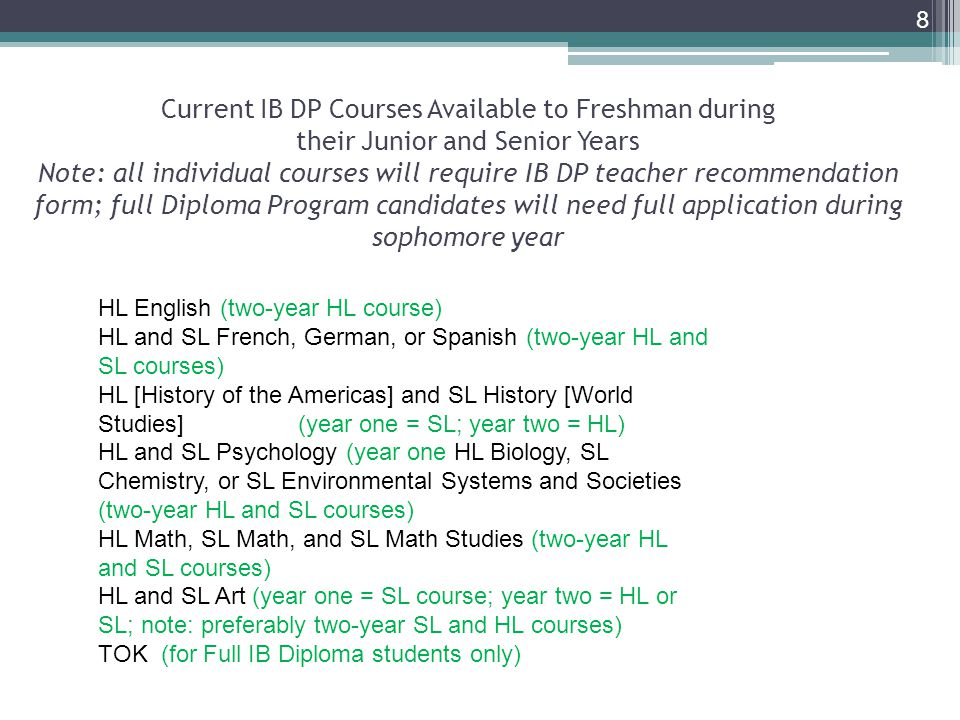 8 HL English (two-year HL course) HL and SL French, German, or Spanish (two-year HL and SL courses) HL [History of the Americas] and SL History [World Studies] (year one = SL; year two = HL) HL and SL Psychology (year one HL Biology, SL Chemistry, or SL Environmental Systems and Societies (two-year HL and SL courses) HL Math, SL Math, and SL Math Studies (two-year HL and SL courses) HL and SL Art (year one = SL course; year two = HL or SL; note: preferably two-year SL and HL courses) TOK (for Full IB Diploma students only) Current IB DP Courses Available to Freshman during their Junior and Senior Years Note: all individual courses will require IB DP teacher recommendation form; full Diploma Program candidates will need full application during sophomore year