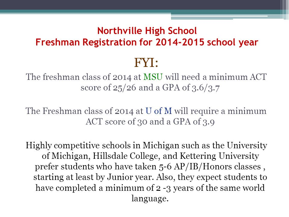 Northville High School Freshman Registration for 2014-2015 school year FYI: The freshman class of 2014 at MSU will need a minimum ACT score of 25/26 and a GPA of 3.6/3.7 The Freshman class of 2014 at U of M will require a minimum ACT score of 30 and a GPA of 3.9 Highly competitive schools in Michigan such as the University of Michigan, Hillsdale College, and Kettering University prefer students who have taken 5-6 AP/IB/Honors classes, starting at least by Junior year.