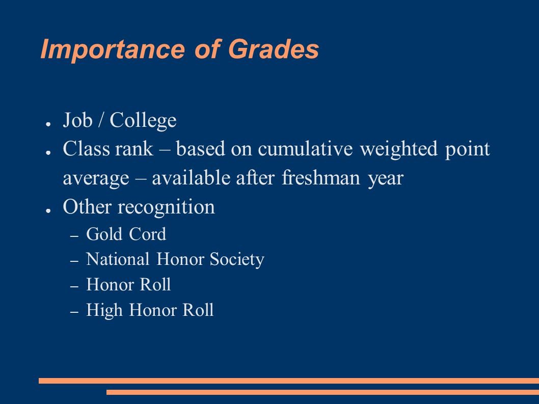 Importance of Grades ● Job / College ● Class rank – based on cumulative weighted point average – available after freshman year ● Other recognition – Gold Cord – National Honor Society – Honor Roll – High Honor Roll