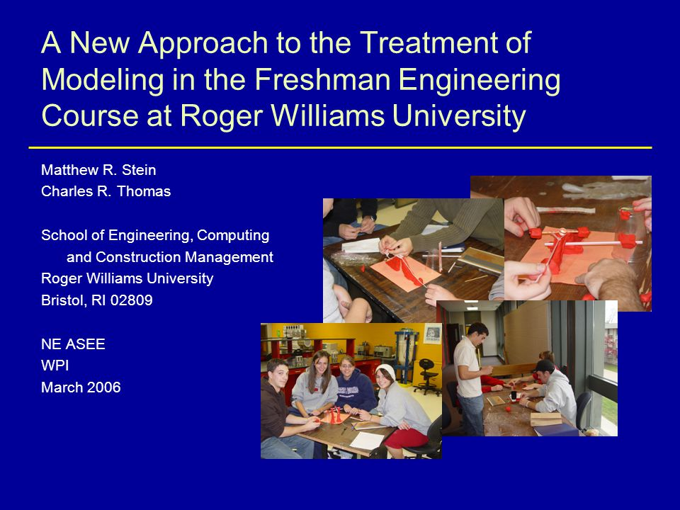 A New Approach to the Treatment of Modeling in the Freshman Engineering Course at Roger Williams University Matthew R. Stein Charles R. Thomas School