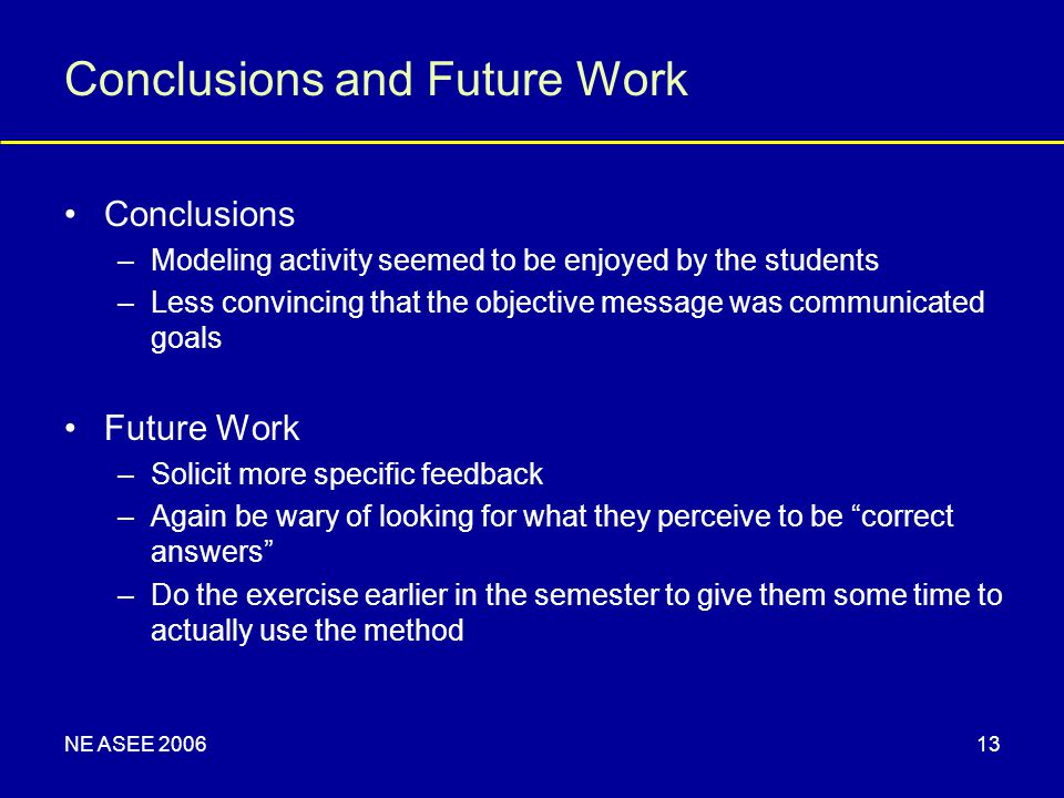 NE ASEE 200613 Conclusions –Modeling activity seemed to be enjoyed by the students –Less convincing that the objective message was communicated goals