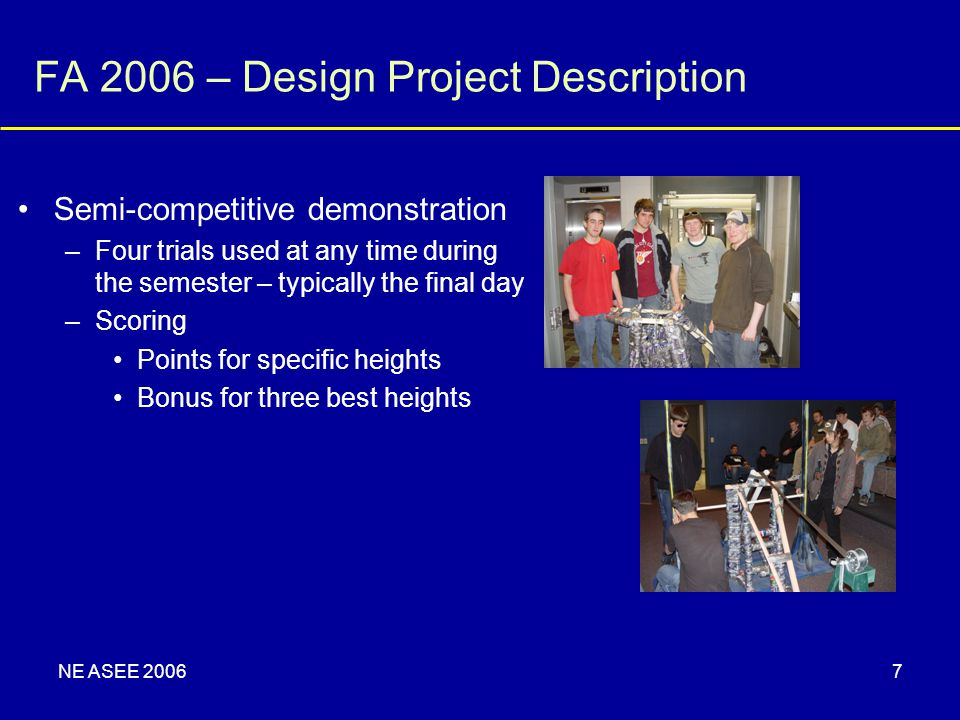 NE ASEE 20067 FA 2006 – Design Project Description Semi-competitive demonstration –Four trials used at any time during the semester – typically the final day –Scoring Points for specific heights Bonus for three best heights