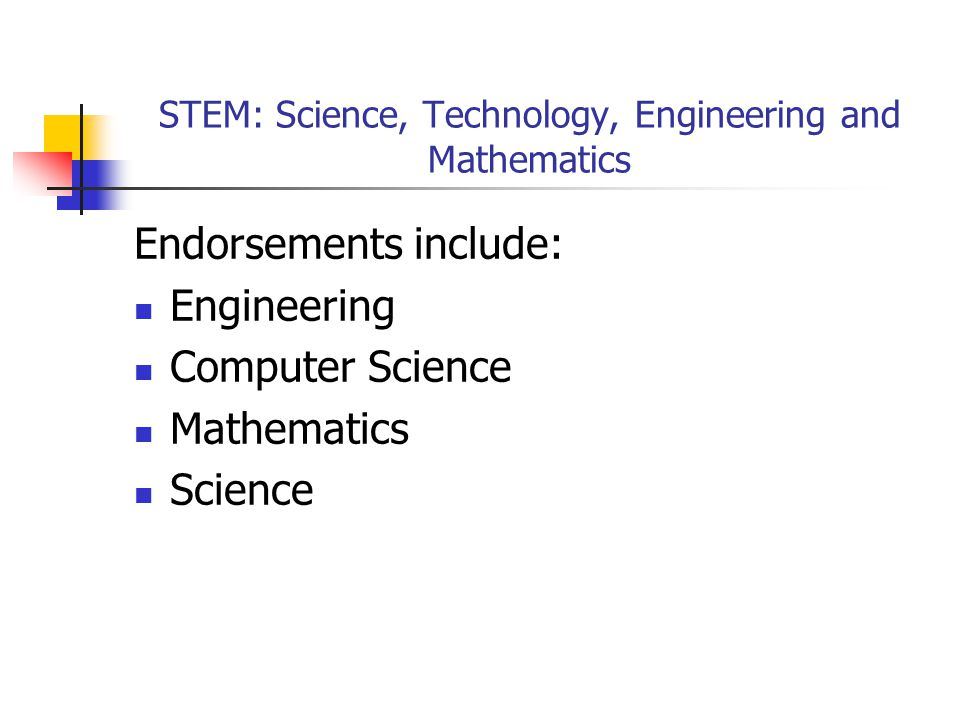 STEM: Science, Technology, Engineering and Mathematics Endorsements include: Engineering Computer Science Mathematics Science