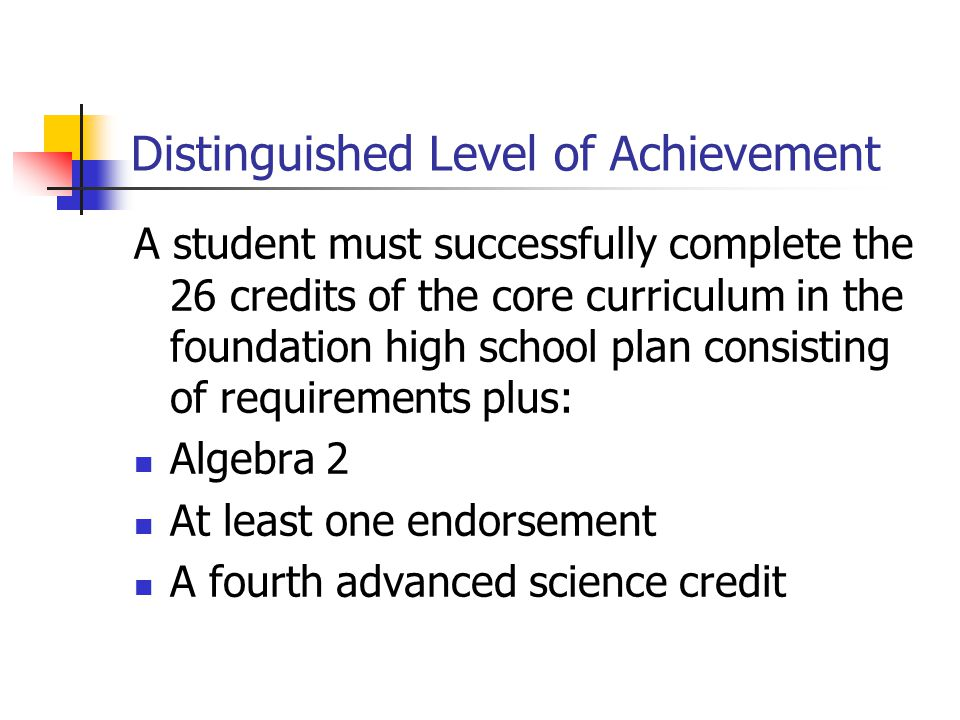 Distinguished Level of Achievement A student must successfully complete the 26 credits of the core curriculum in the foundation high school plan consisting of requirements plus: Algebra 2 At least one endorsement A fourth advanced science credit