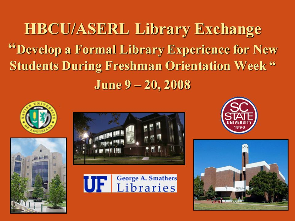 HBCU/ASERL Library Exchange Develop a Formal Library Experience for New Students During Freshman Orientation Week June 9 – 20, 2008