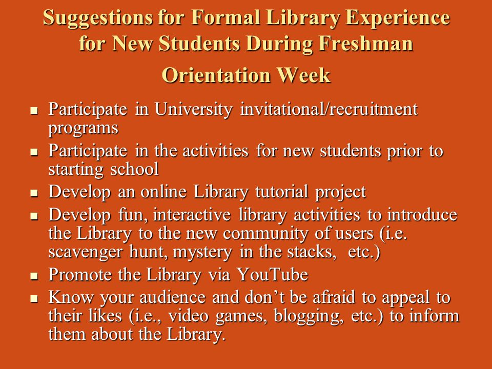 Suggestions for Formal Library Experience for New Students During Freshman Orientation Week Participate in University invitational/recruitment programs Participate in University invitational/recruitment programs Participate in the activities for new students prior to starting school Participate in the activities for new students prior to starting school Develop an online Library tutorial project Develop an online Library tutorial project Develop fun, interactive library activities to introduce the Library to the new community of users (i.e.