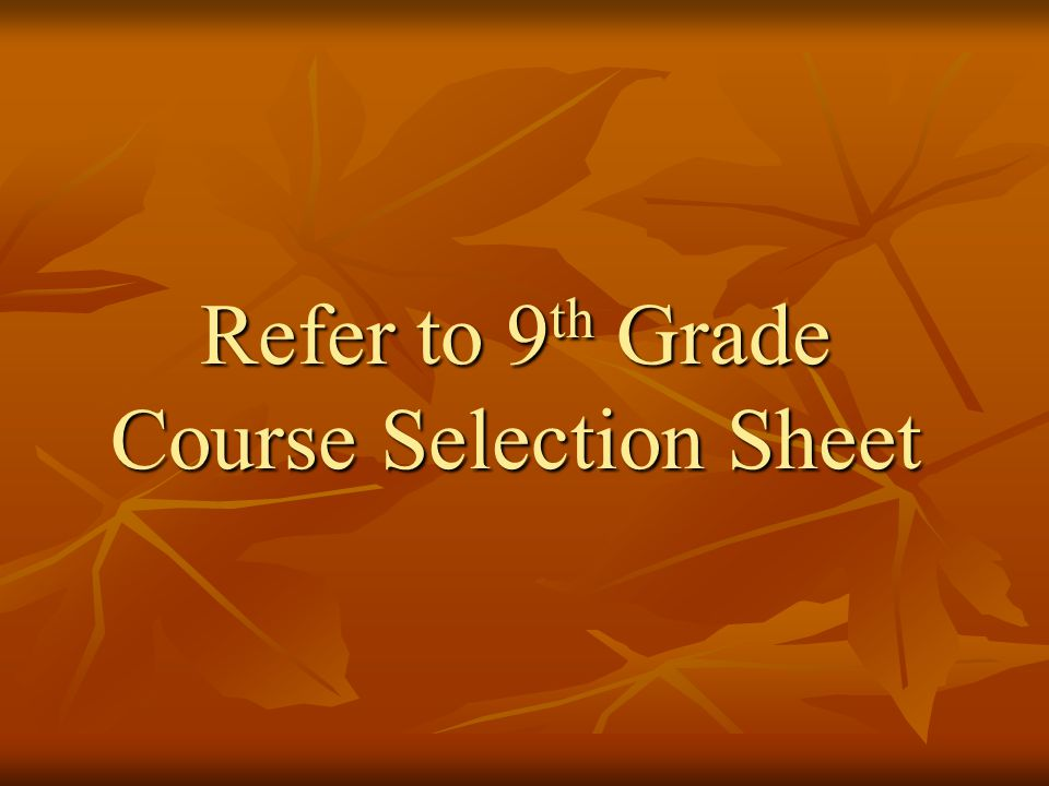Refer to 9 th Grade Course Selection Sheet