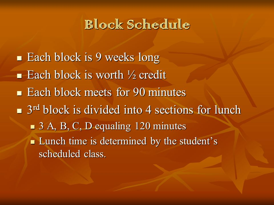 Block Schedule Each block is 9 weeks long Each block is 9 weeks long Each block is worth ½ credit Each block is worth ½ credit Each block meets for 90 minutes Each block meets for 90 minutes 3 rd block is divided into 4 sections for lunch 3 rd block is divided into 4 sections for lunch 3 A, B, C, D equaling 120 minutes 3 A, B, C, D equaling 120 minutes Lunch time is determined by the student's scheduled class.