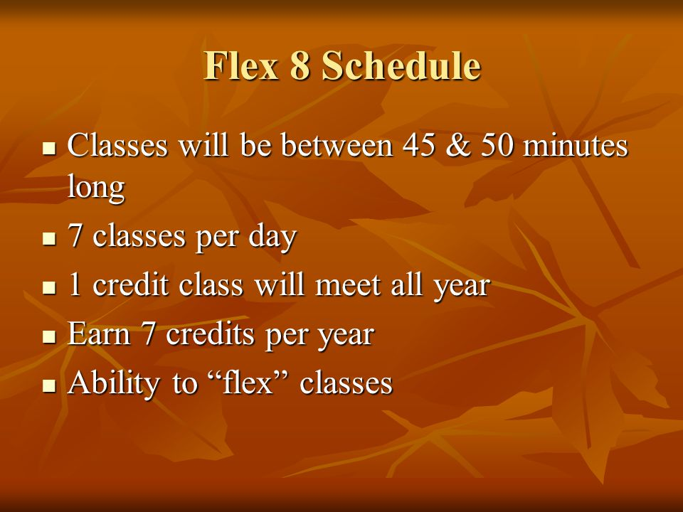 Flex 8 Schedule Classes will be between 45 & 50 minutes long Classes will be between 45 & 50 minutes long 7 classes per day 7 classes per day 1 credit