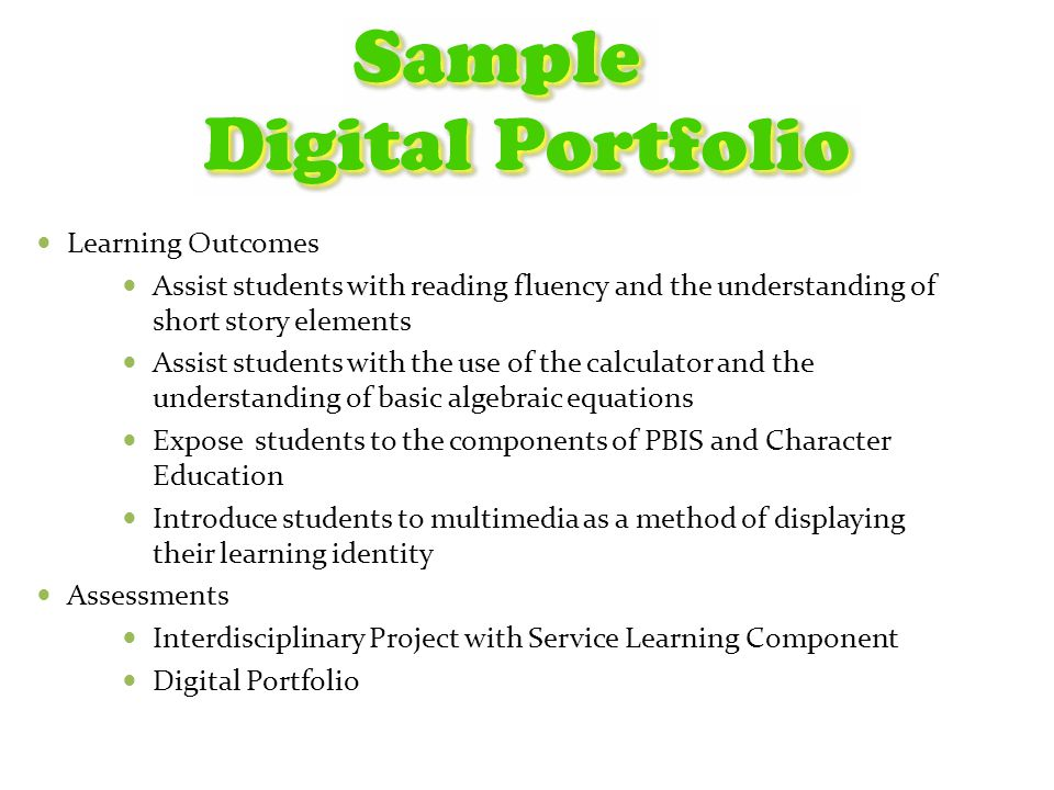 Learning Outcomes Assist students with reading fluency and the understanding of short story elements Assist students with the use of the calculator and the understanding of basic algebraic equations Expose students to the components of PBIS and Character Education Introduce students to multimedia as a method of displaying their learning identity Assessments Interdisciplinary Project with Service Learning Component Digital Portfolio