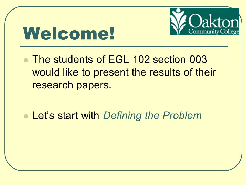 Welcome! The students of EGL 102 section 003 would like to present the results of their research papers. Let's start with Defining the Problem