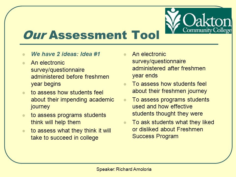 Speaker: Richard Amoloria Our Assessment Tool We have 2 ideas: Idea #1 An electronic survey/questionnaire administered before freshmen year begins to