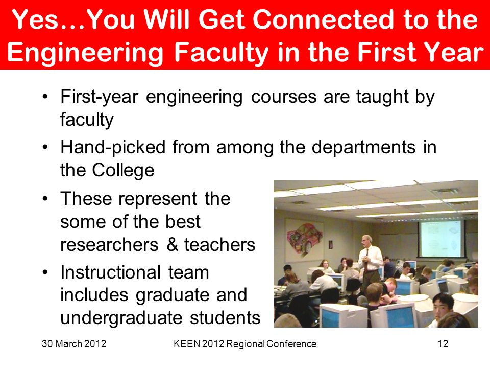 Yes…You Will Get Connected to the Engineering Faculty in the First Year First-year engineering courses are taught by faculty Hand-picked from among th