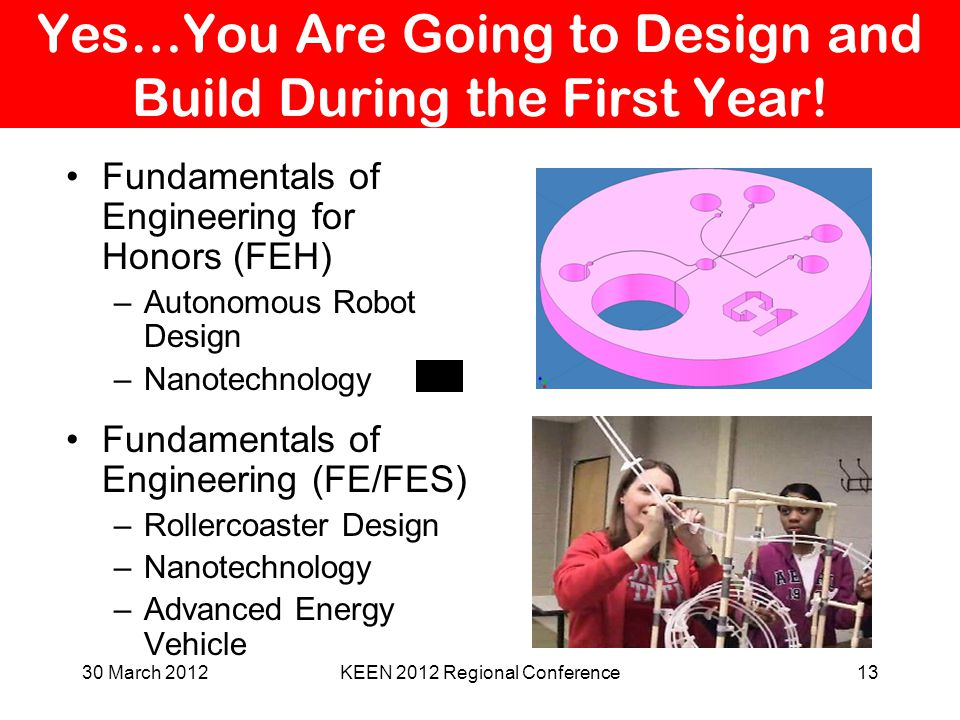 Yes…You Are Going to Design and Build During the First Year! Fundamentals of Engineering for Honors (FEH) –Autonomous Robot Design –Nanotechnology Fun