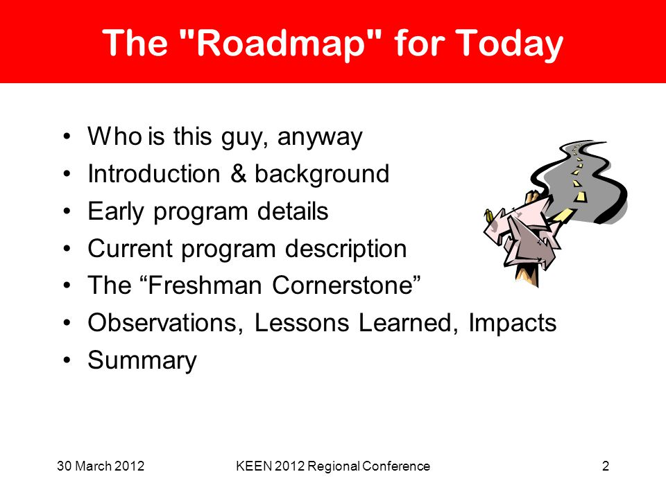 30 March 2012KEEN 2012 Regional Conference2 The Roadmap for Today Who is this guy, anyway Introduction & background Early program details Current program description The Freshman Cornerstone Observations, Lessons Learned, Impacts Summary