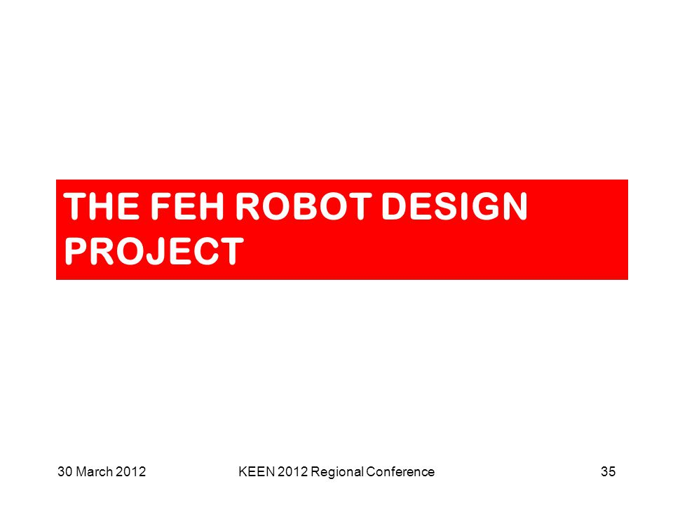 THE FEH ROBOT DESIGN PROJECT 30 March 2012KEEN 2012 Regional Conference35